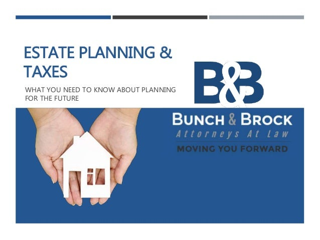 ESTATE PLANNING & TAXES WHAT YOU NEED TO KNOW ABOUT PLANNING FOR THE FUTURE