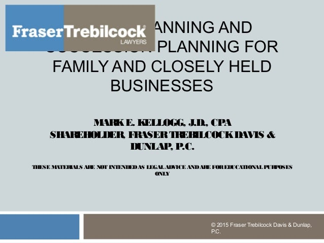 ESTATE PLANNING AND SUCCESSION PLANNING FOR FAMILY AND CLOSELY HELD BUSINESSES MARKE. KELLOGG, J.D., CPA SHAREHOLDER, FRAS...