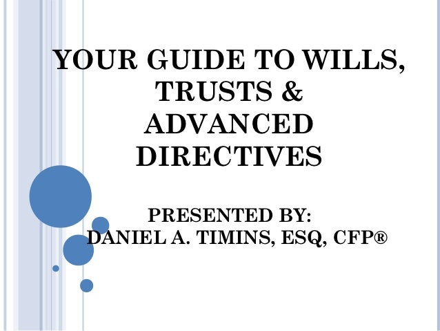 YOUR GUIDE TO WILLS,     TRUSTS &     ADVANCED    DIRECTIVES      PRESENTED BY: DANIEL A. TIMINS, ESQ, CFP®