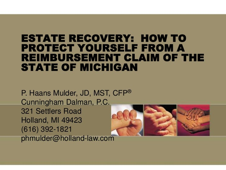 ESTATE RECOVERY:  HOW TO PROTECT YOURSELF FROM A REIMBURSEMENT CLAIM OF THE STATE OF MICHIGAN<br />P. Haans Mulder, JD, MS...