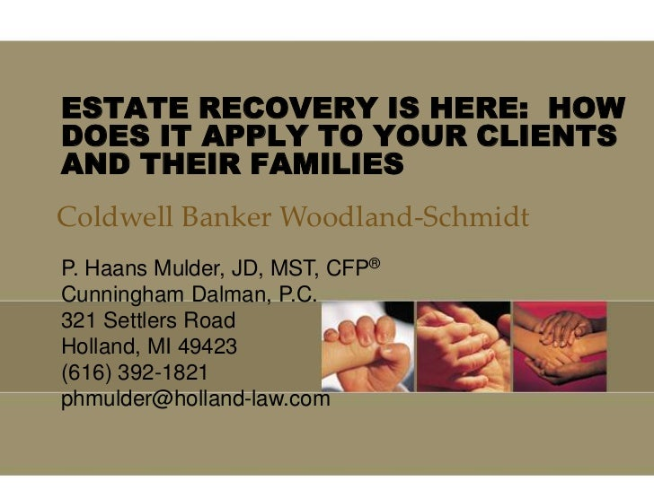 ESTATE RECOVERY IS HERE: HOWDOES IT APPLY TO YOUR CLIENTSAND THEIR FAMILIESColdwell Banker Woodland-SchmidtP. Haans Mulder...