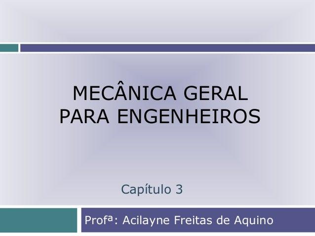 MECÂNICA GERAL PARA ENGENHEIROS Profª: Acilayne Freitas de Aquino Capítulo 3