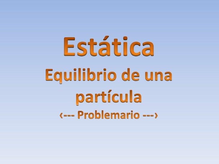 Estática<br />Equilibrio de una partícula<br />‹--- Problemario ---›<br />