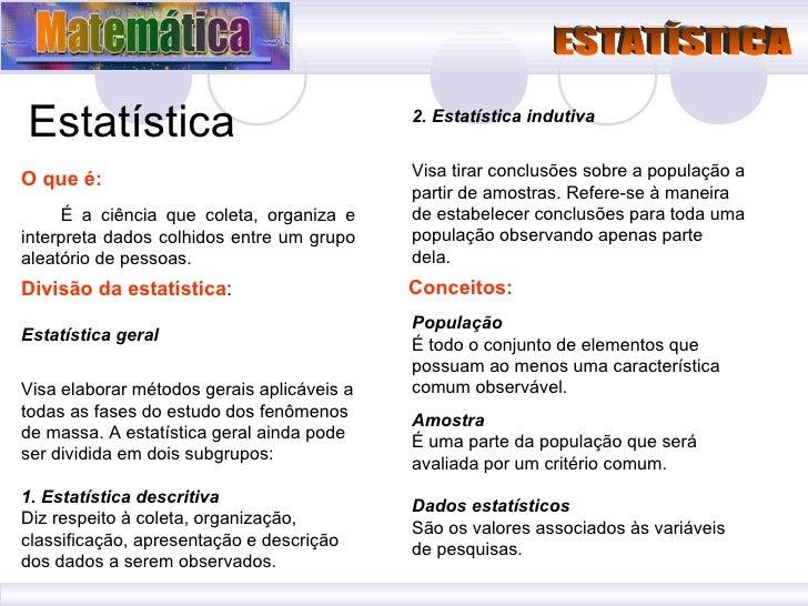 Estatística O que é: É a ciência que coleta, organiza e interpreta dados colhidos entre um grupo aleatório de pessoas. Div...