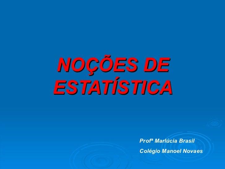 NOÇÕES DE ESTATÍSTICA Profª Marlúcia Brasil Colégio Manoel Novaes