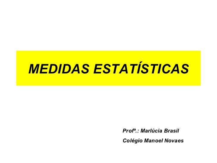 MEDIDAS ESTATÍSTICAS Profª.: Marlúcia Brasil Colégio Manoel Novaes