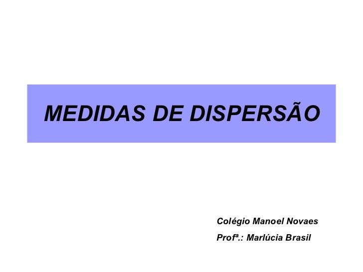 MEDIDAS DE DISPERSÃO Colégio Manoel Novaes Profª.: Marlúcia Brasil