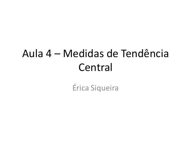 Aula 4 – Medidas de Tendência Central Érica Siqueira