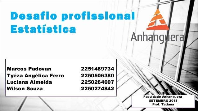 Desafio profissional Estatística Marcos Padovan 2251489734 Tyéza Angélica Ferro 2250506380 Luciana Almeida 2250264607 Wils...