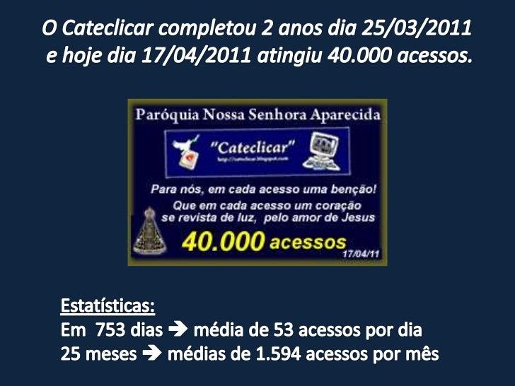 O Cateclicar completou 2 anos dia 25/03/2011 <br />e hoje dia 17/04/2011 atingiu 40.000 acessos.<br />Estatísticas:<br />E...