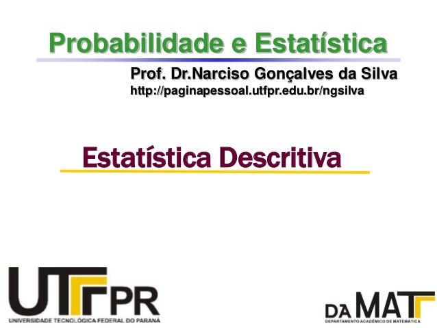 Probabilidade e EstatísticaProf. Dr.Narciso Gonçalves da Silvahttp://paginapessoal.utfpr.edu.br/ngsilvaEstatística Descrit...