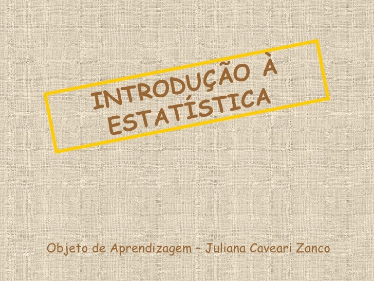 INTRODUÇÃO À ESTATÍSTICA Objeto de Aprendizagem – Juliana Caveari Zanco