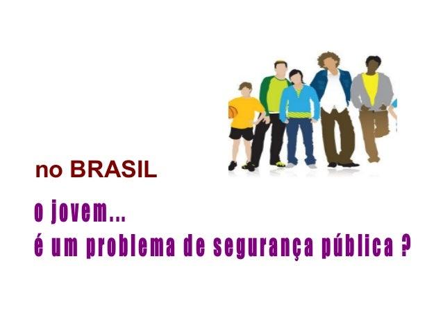 no BRASIL o jovem... é um problema de segurança pública ?