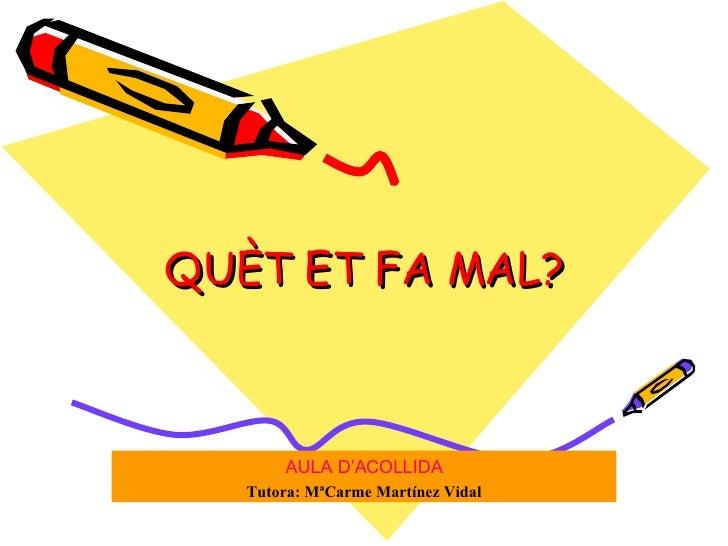 QUÈT ET FA MAL? AULA D'ACOLLIDA Tutora: MªCarme Martínez Vidal