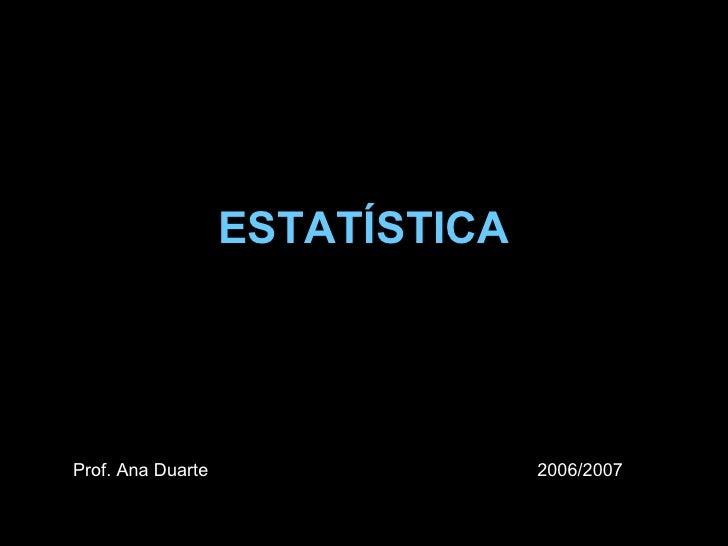 ESTATÍSTICA Prof. Ana Duarte 2006/2007