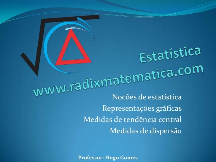 Noções de estatística     Representações gráficas Medidas de tendência central       Medidas de dispersãoProfessor: Hugo G...