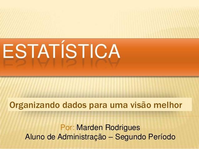 ESTATÍSTICA Organizando dados para uma visão melhor Por: Marden Rodrigues Aluno de Administração – Segundo Período