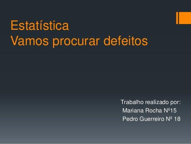 Estatística Vamos procurar defeitos  Trabalho realizado por: Mariana Rocha Nº15 Pedro Guerreiro Nº 18