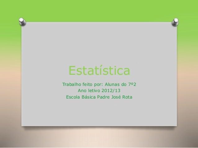 Estatística Trabalho feito por: Alunas do 7º2 Ano letivo 2012/13 Escola Básica Padre José Rota