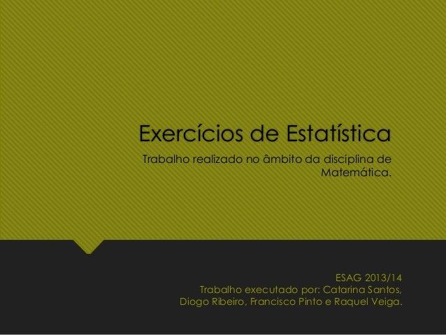Exercícios de Estatística Trabalho realizado no âmbito da disciplina de Matemática. ESAG 2013/14 Trabalho executado por: C...