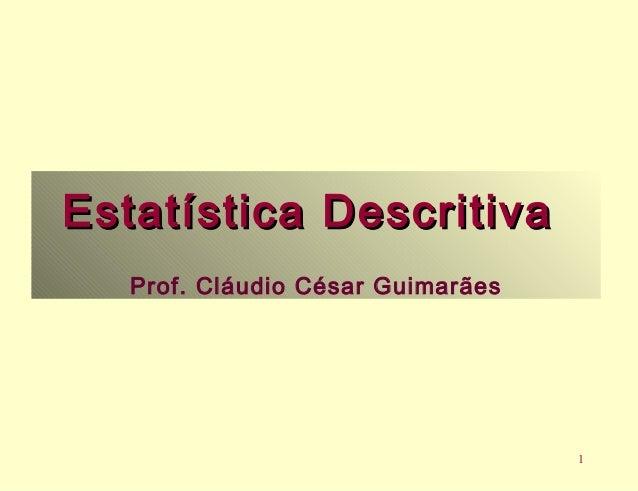 1  Estatística DDeessccrriittiivvaa  Prof. Cláudio César Guimarães