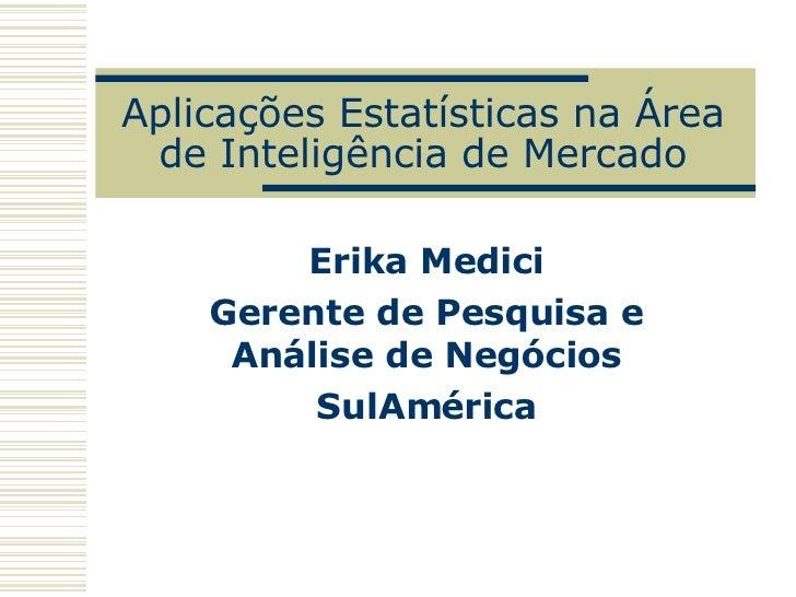 Aplicações Estatísticas na Área deInteligência de Mercado Erika Medici Gerente de Pesquisa e Análise de Negócios SulAmérica