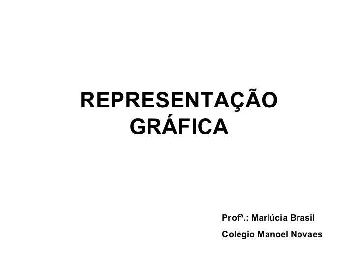REPRESENTAÇÃO GRÁFICA Profª.: Marlúcia Brasil Colégio Manoel Novaes