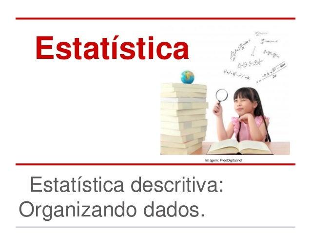 Estatística                     Imagem: FreeDigital.net Estatística descritiva:Organizando dados.