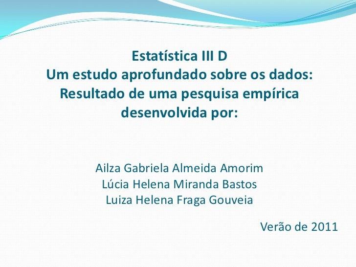 Estatística III DUm estudo aprofundado sobre os dados: Resultado de uma pesquisa empírica desenvolvida por:Ailza Gabriela ...