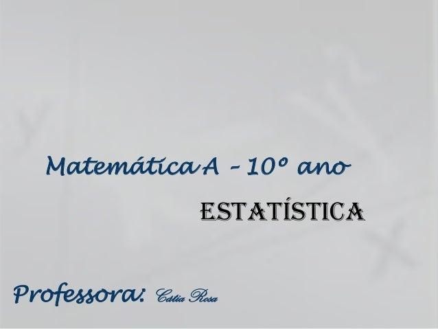 Matemática A – 10º ano                    EstatísticaProfessora: Cátia Rosa