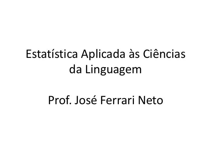 Estatística Aplicada às Ciências         da Linguagem    Prof. José Ferrari Neto