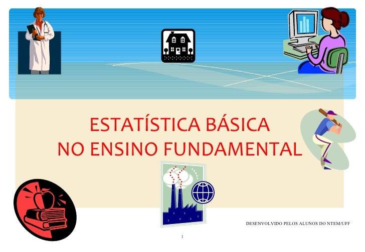 ESTATÍSTICA BÁSICANO ENSINO FUNDAMENTAL                DESENVOLVIDO PELOS ALUNOS DO NTEM/UFF          1