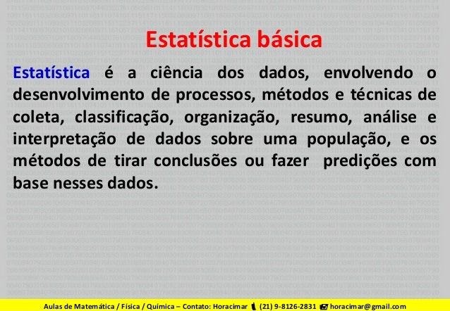 Estatística básica Estatística é a ciência dos dados, envolvendo o desenvolvimento de processos, métodos e técnicas de col...