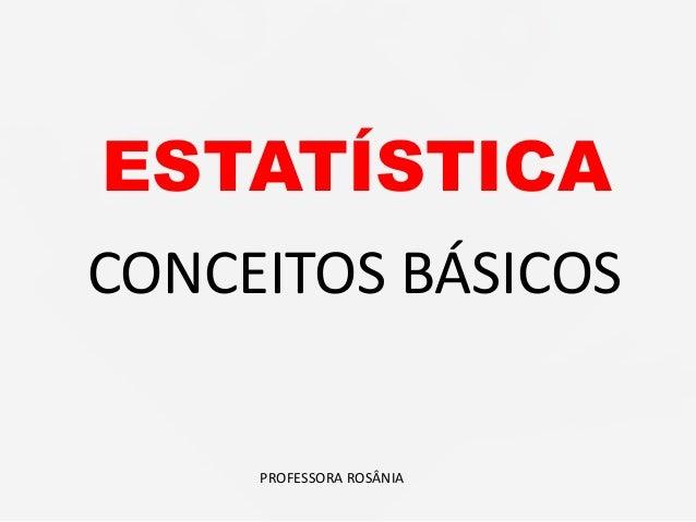 ESTATÍSTICA PROFESSORA ROSÂNIA CONCEITOS BÁSICOS