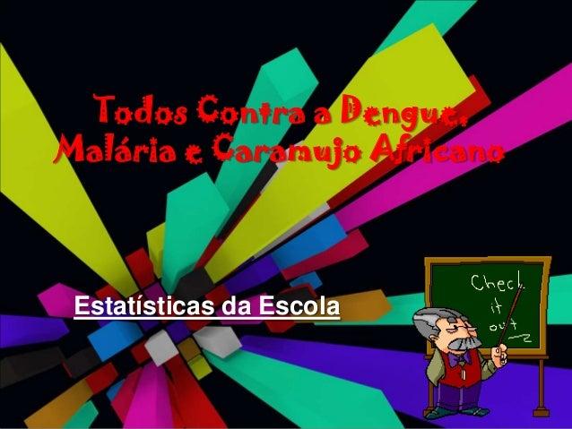 Todos Contra a Dengue,Malária e Caramujo Africano Estatísticas da Escola