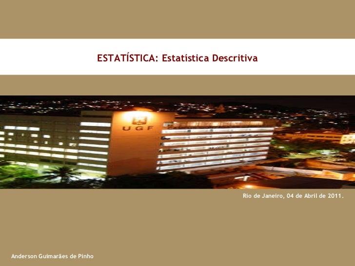 Rio de Janeiro, 04 de Abril de 2011. ESTATÍSTICA: Estatística Descritiva Anderson Guimarães de Pinho