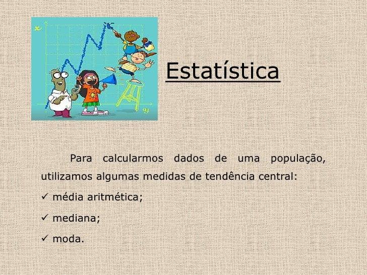 Estatística<br />Para calcularmos dados de uma população, utilizamos algumas medidas de tendência central:<br /><ul><li>mé...