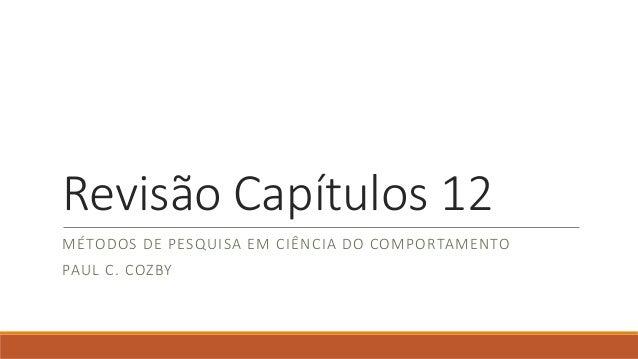 Revisão Capítulos 12 MÉTODOS DE PESQUISA EM CIÊNCIA DO COMPORTAMENTO PAUL C. COZBY