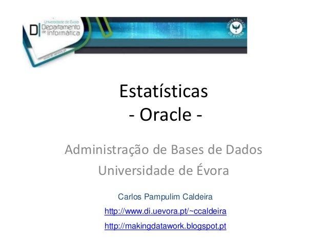 Estatísticas           - Oracle -Administração de Bases de Dados    Universidade de Évora         Carlos Pampulim Caldeira...