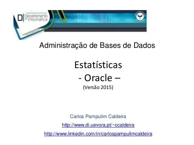 Estatísticas - Oracle – (Versão 2015) Carlos Pampulim Caldeira http://www.di.uevora.pt/~ccaldeira http://www.linkedin.com/...