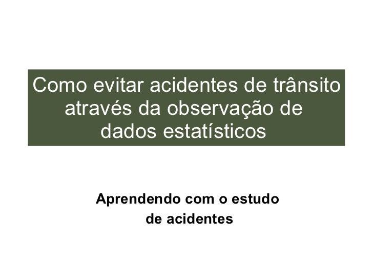 Como evitar acidentes de trânsito através da observação de  dados estatísticos   Aprendendo com o estudo  de acidentes