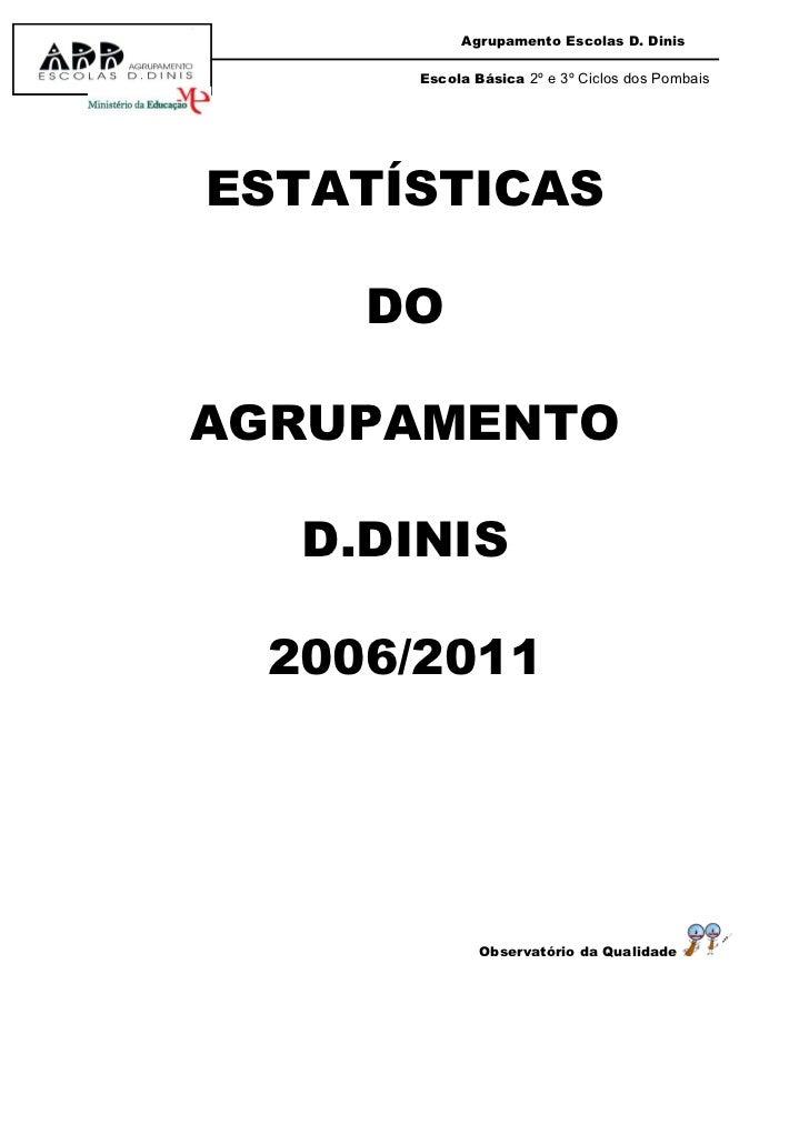 Agrupamento Escolas D. Dinis      Escola Básica 2º e 3º Ciclos dos PombaisESTATÍSTICAS    DOAGRUPAMENTO  D.DINIS 2006/2011...