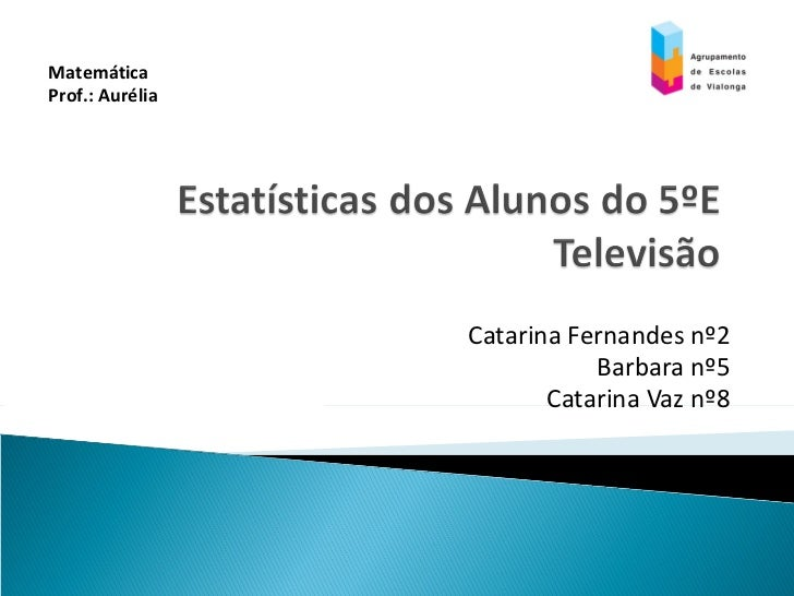 Catarina Fernandes nº2 Barbara nº5 Catarina Vaz nº8 Matemática  Prof.: Aurélia