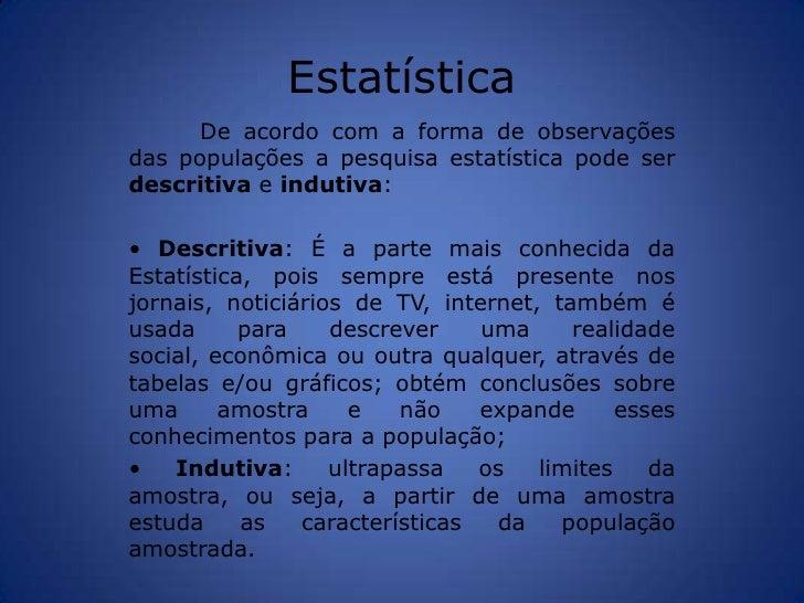 Estatística<br />De acordo com a forma de observações das populações a pesquisa estatística pode ser descritiva e indutiva...