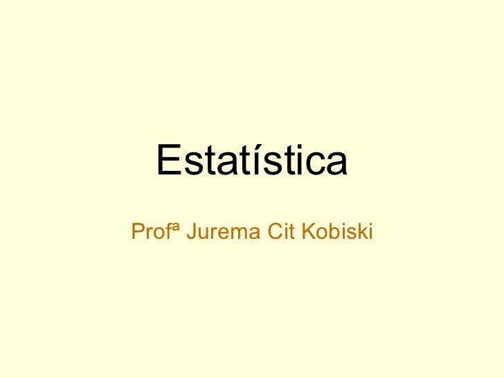 Estatística Profª Jurema Cit Kobiski
