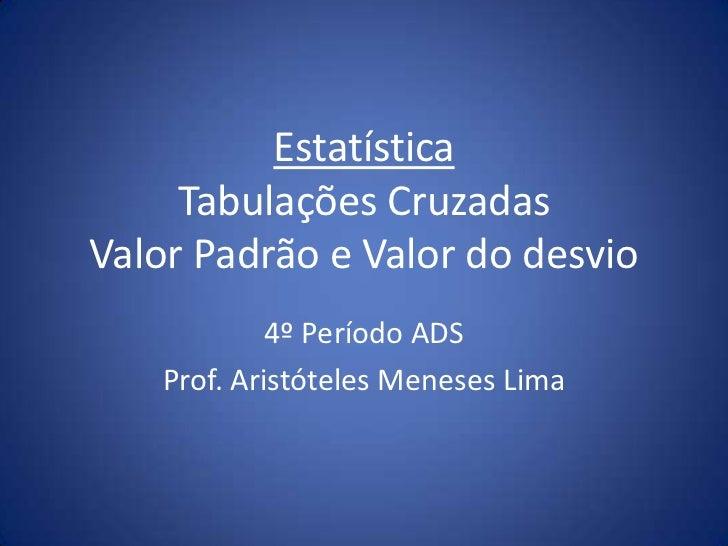 Estatística     Tabulações CruzadasValor Padrão e Valor do desvio            4º Período ADS   Prof. Aristóteles Meneses Lima
