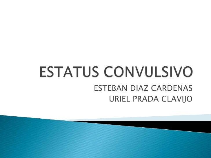 ESTATUS CONVULSIVO<br />ESTEBAN DIAZ CARDENAS<br />URIEL PRADA CLAVIJO<br />