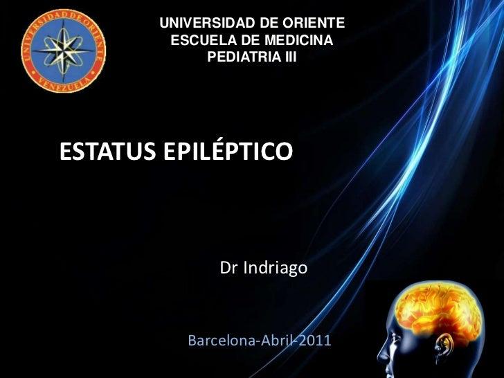 UNIVERSIDAD DE ORIENTE<br />ESCUELA DE MEDICINA<br />PEDIATRIA III<br />ESTATUS EPILÉPTICO<br />DrIndriago<br />Barcelona-...