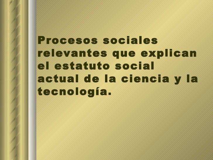 Procesos sociales relevantes que explican el estatuto social actual de la ciencia y la tecnología.