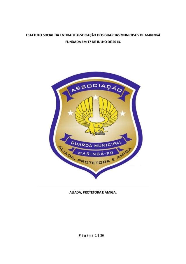 P á g i n a 1 | 26 ESTATUTO SOCIAL DA ENTIDADE ASSOCIAÇÃO DOS GUARDAS MUNICIPAIS DE MARINGÁ FUNDADA EM 17 DE JULHO DE 2013...
